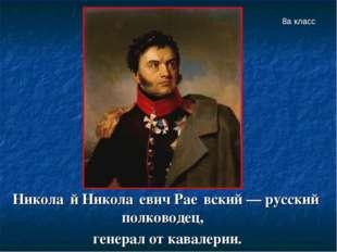 Никола́й Никола́евич Рае́вский — русский полководец, генерал от кавалерии. 8а