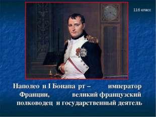 Наполео́н I Бонапа́рт – император Франции, великий французский полководец и г