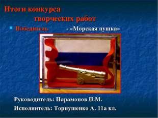 Итоги конкурса творческих работ Победитель - «Морская пушка» Руководитель: Па