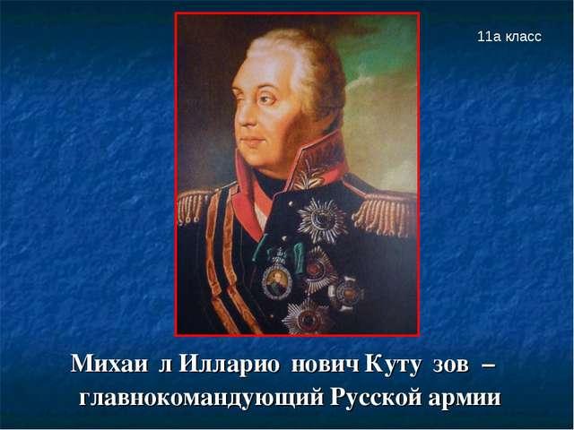Михаи́л Илларио́нович Куту́зов – главнокомандующий Русской армии 11а класс