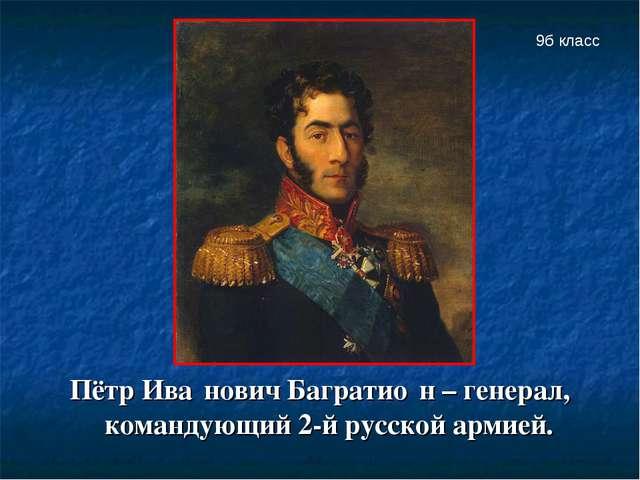 Пётр Ива́нович Багратио́н – генерал, командующий 2-й русской армией. 9б класс