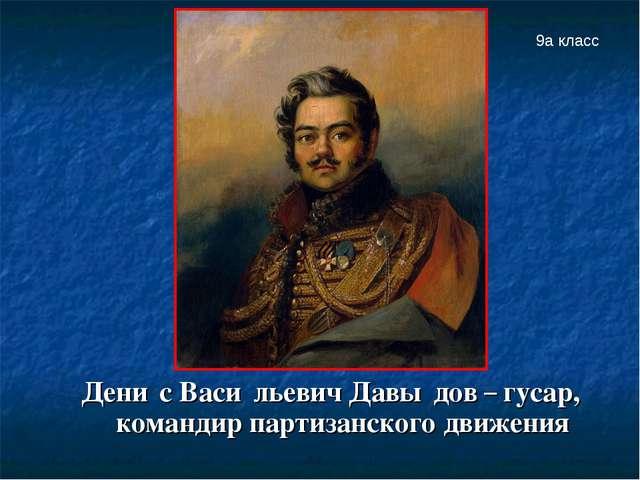Дени́с Васи́льевич Давы́дов – гусар, командир партизанского движения 9а класс