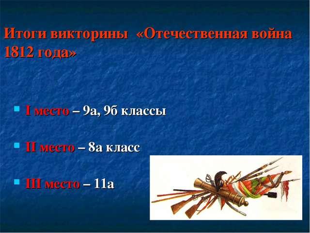 Итоги викторины «Отечественная война 1812 года» I место – 9а, 9б классы II ме...