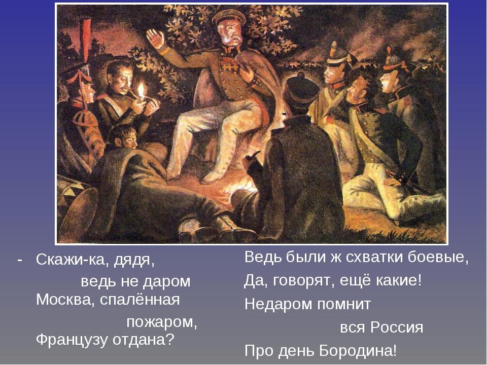 Скажи-ка, дядя, ведь не даром Москва, спалённая пожаром, Французу отдана? Вед...