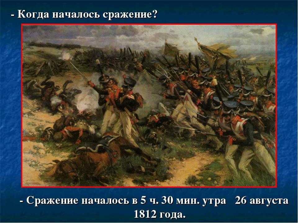 - Когда началось сражение? - Сражение началось в 5 ч. 30 мин. утра 26 августа...