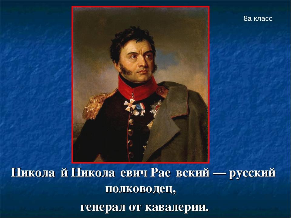 Никола́й Никола́евич Рае́вский — русский полководец, генерал от кавалерии. 8а...