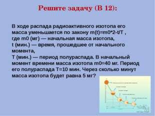 Решите задачу (В 12): В ходе распада радиоактивного изотопа его масса уменьша