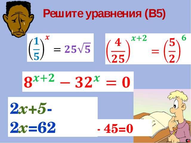 Решите уравнения (В5) 9X – 4∙3X – 45=0 2х+5-2х=62