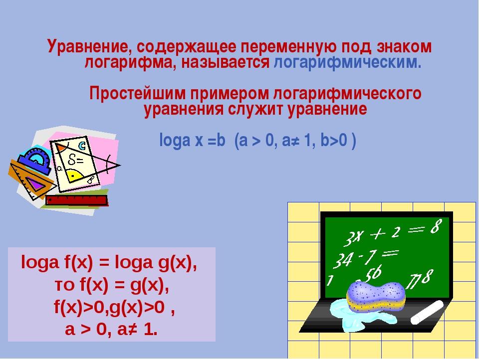 Уравнение, содержащее переменную под знаком логарифма, называется логарифмиче...
