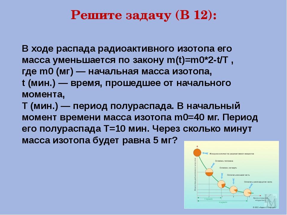 Решите задачу (В 12): В ходе распада радиоактивного изотопа его масса уменьша...
