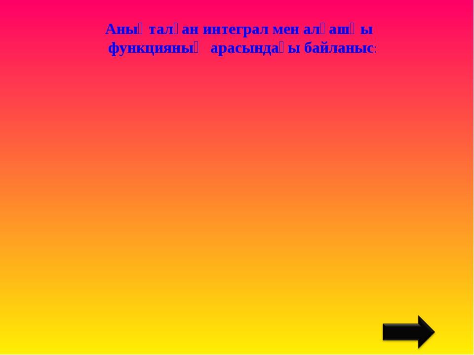 Анықталған интеграл мен алғашқы функцияның арасындағы байланыс:
