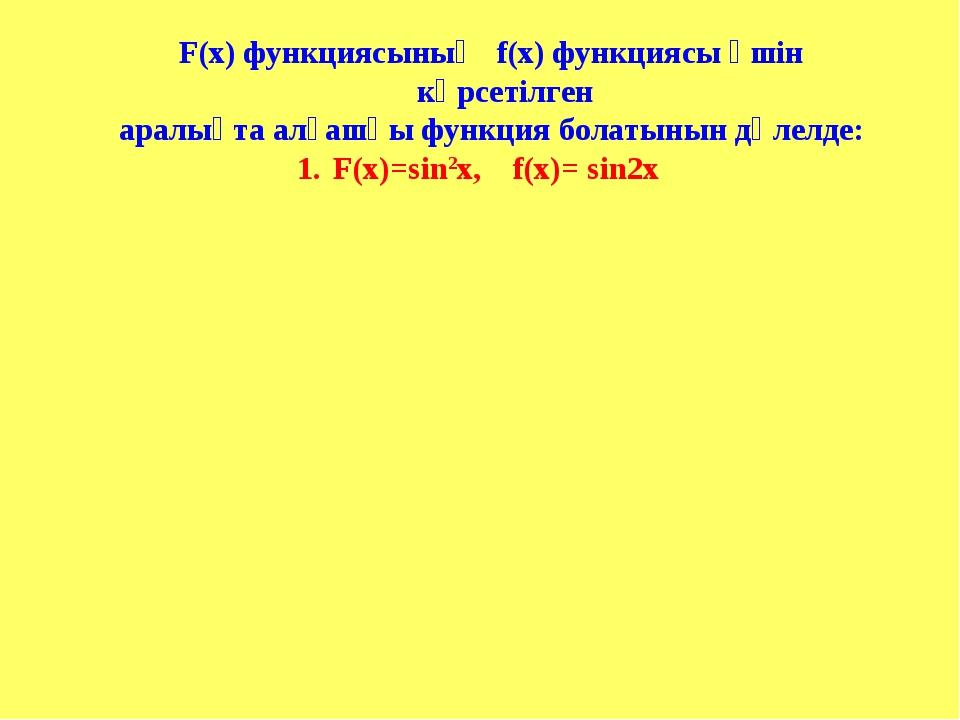 F(х) функциясының f(х) функциясы үшін көрсетілген аралықта алғашқы функция бо...