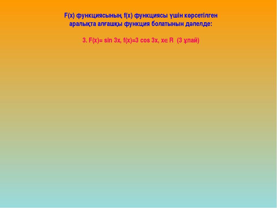 F(х) функциясының f(х) функциясы үшін көрсетілген аралықта алғашқы функция б...
