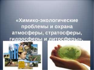 «Химико-экологические проблемы и охрана атмосферы, стратосферы, гидросферы и