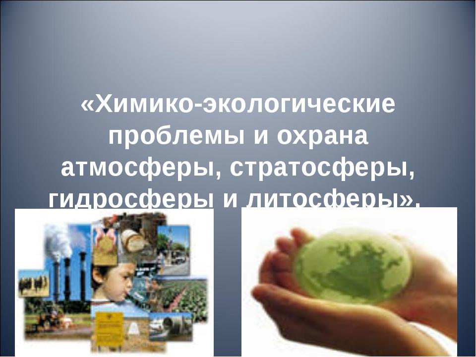 «Химико-экологические проблемы и охрана атмосферы, стратосферы, гидросферы и...