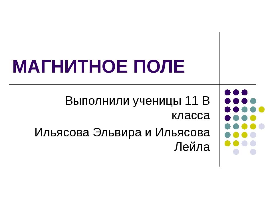 МАГНИТНОЕ ПОЛЕ Выполнили ученицы 11 В класса Ильясова Эльвира и Ильясова Лейла