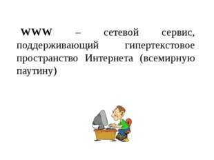 WWW – сетевой сервис, поддерживающий гипертекстовое пространство Интернета (в