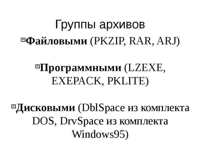 Файловыми (PKZIP, RAR, ARJ) Программными (LZEXE, EXEPACK, PKLITE) Дисковыми (...