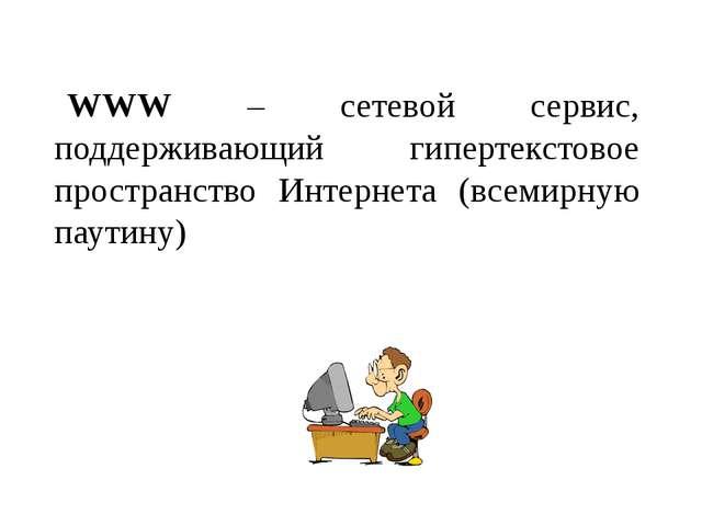 WWW – сетевой сервис, поддерживающий гипертекстовое пространство Интернета (в...