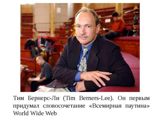 Тим Бернерс-Ли (Tim Berners-Lee). Он первым придумал словосочетание «Всемирн...