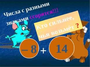 – 8 14 + Числа с разными знаками ссорятся!!! Кто сильнее, чья возьмёт ?
