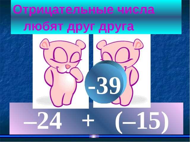 –24 + (–15) Отрицательные числа любят друг друга -39