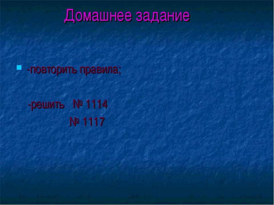 Домашнее задание -повторить правила; -решить № 1114 № 1117