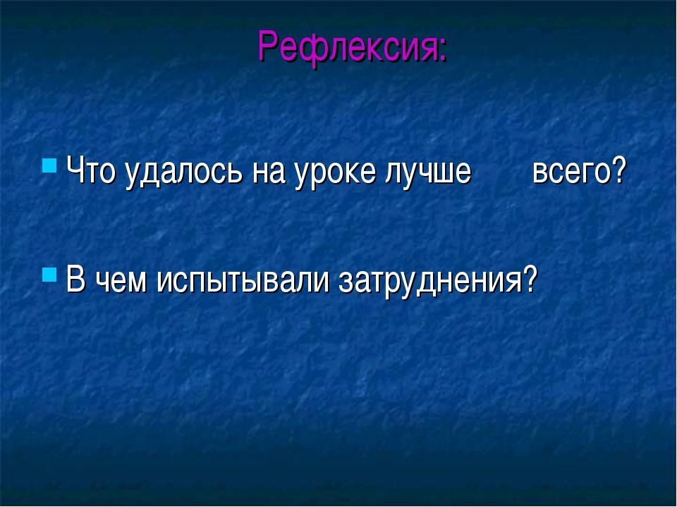 Рефлексия: Что удалось на уроке лучше всего? В чем испытывали затруднения?