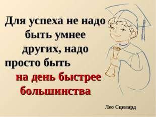 Для успеха не надо быть умнее других, надо просто быть на день быстрее больш