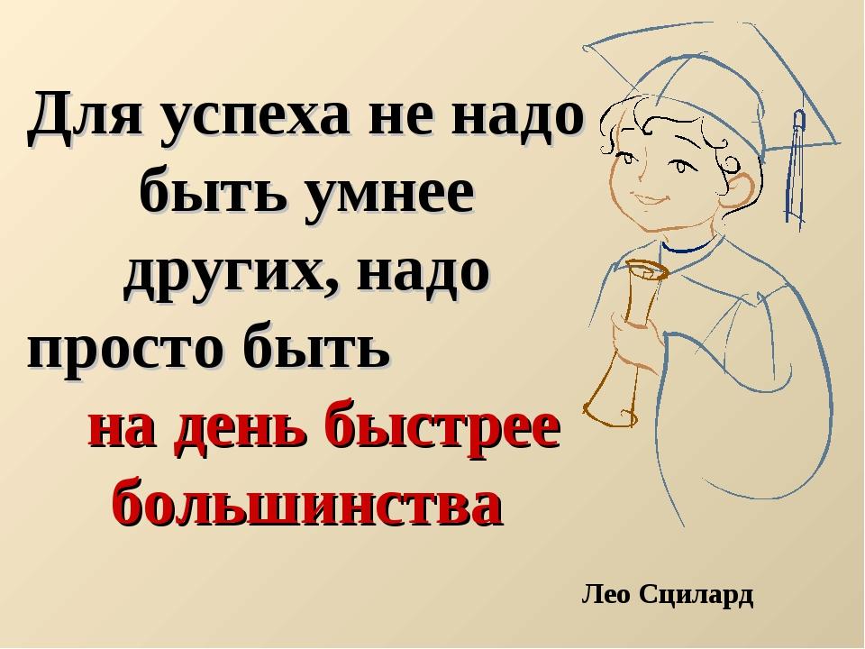 Для успеха не надо быть умнее других, надо просто быть на день быстрее больш...