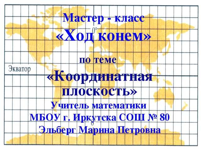 Мастер - класс «Ход конем» по теме «Координатная плоскость» Учитель математик...