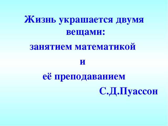 Жизнь украшается двумя вещами: занятием математикой и её преподаванием С.Д.Пу...
