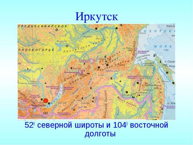 Иркутск 520 северной широты и 1040 восточной долготы