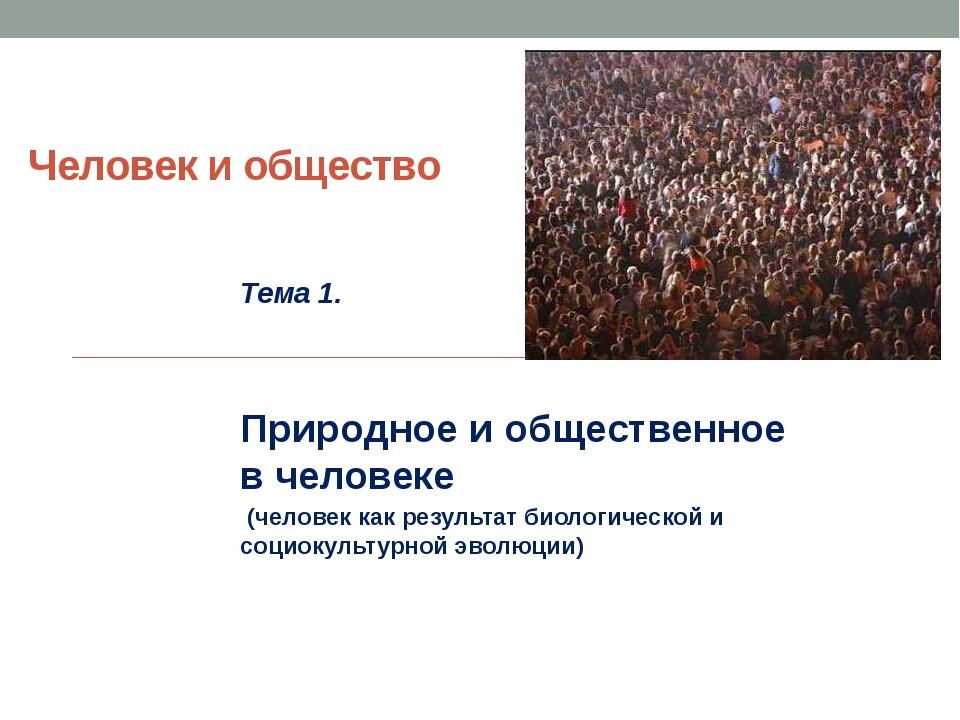 Человек и общество Тема 1. Природное и общественное в человеке (человек как р...