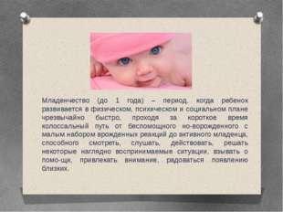 Младенчество (до 1 года) – период, когда ребенок развивается в физическом, пс