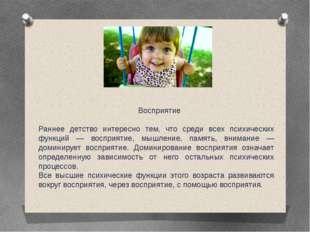Восприятие Раннее детство интересно тем, что среди всех психических функций