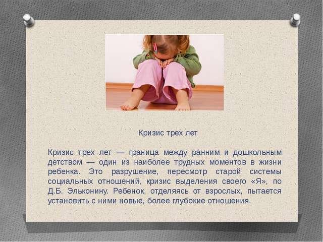 Кризис трех лет Кризис трех лет — граница между ранним и дошкольным детством...