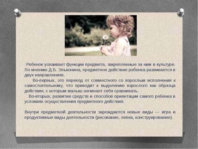 Ребенок усваивает функции предмета, закрепленные за ним в культуре. По мнени...