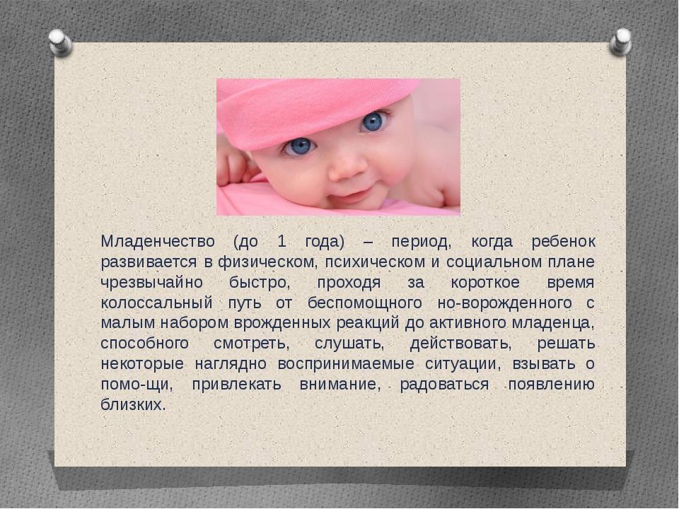 Младенчество (до 1 года) – период, когда ребенок развивается в физическом, пс...