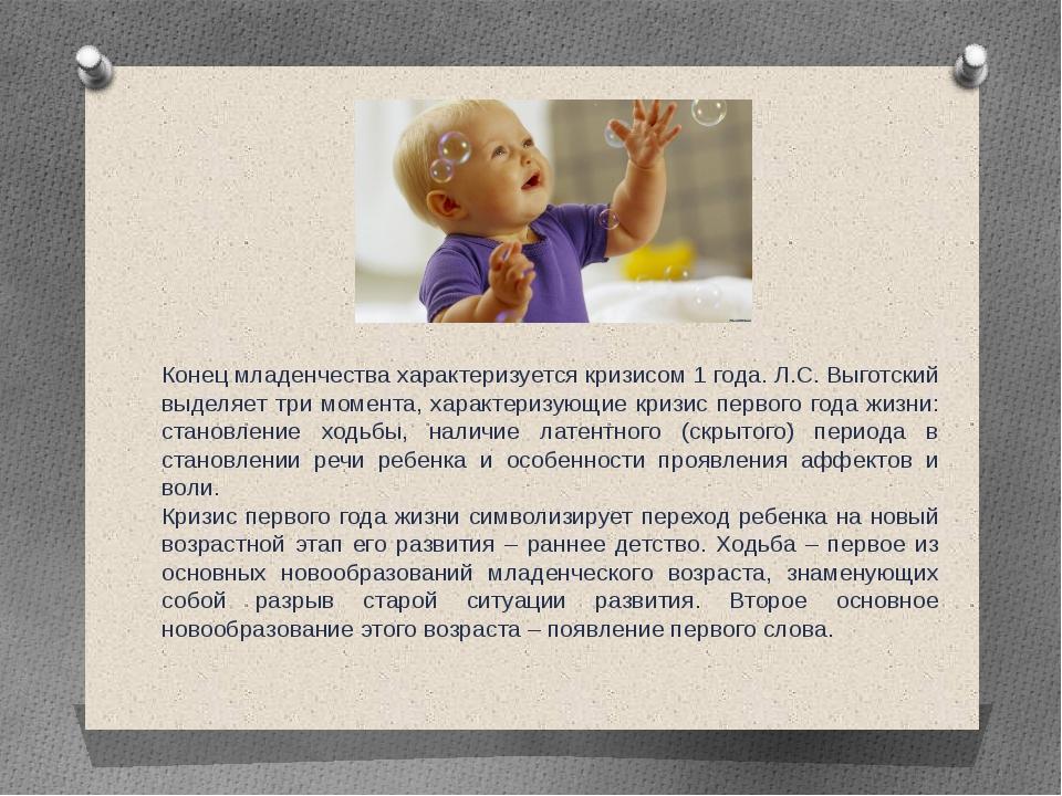 Конец младенчества характеризуется кризисом 1 года. Л.С. Выготский выделяет т...