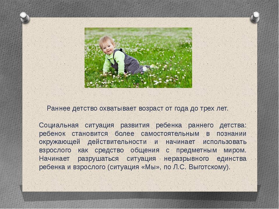 Раннее детство охватывает возраст от года до трех лет. Социальная ситуация р...