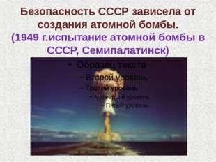 Безопасность СССР зависела от создания атомной бомбы. (1949 г.испытание атомн