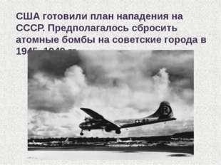 США готовили план нападения на СССР. Предполагалось сбросить атомные бомбы на