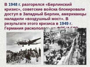 В 1948 г. разгорелся «Берлинский кризис», советские войска блокировали доступ