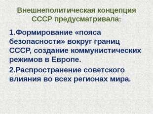 Внешнеполитическая концепция СССР предусматривала: 1.Формирование «пояса безо