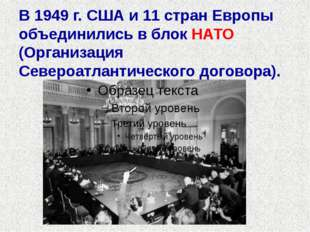 В 1949 г. США и 11 стран Европы объединились в блок НАТО (Организация Североа