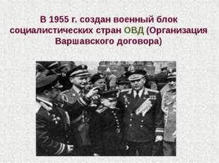 В 1955 г. создан военный блок социалистических стран ОВД (Организация Варшавс