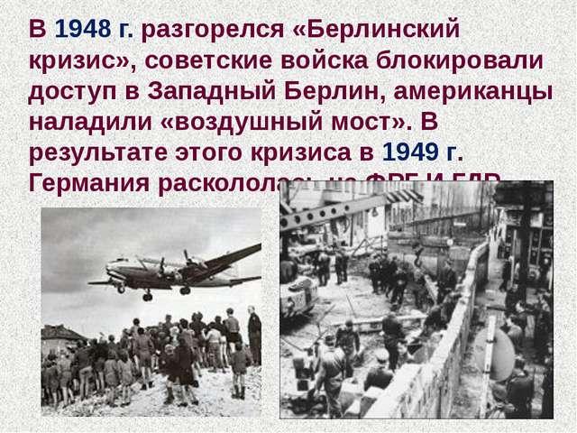 В 1948 г. разгорелся «Берлинский кризис», советские войска блокировали доступ...