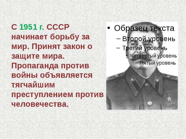 С 1951 г. СССР начинает борьбу за мир. Принят закон о защите мира. Пропаганда...