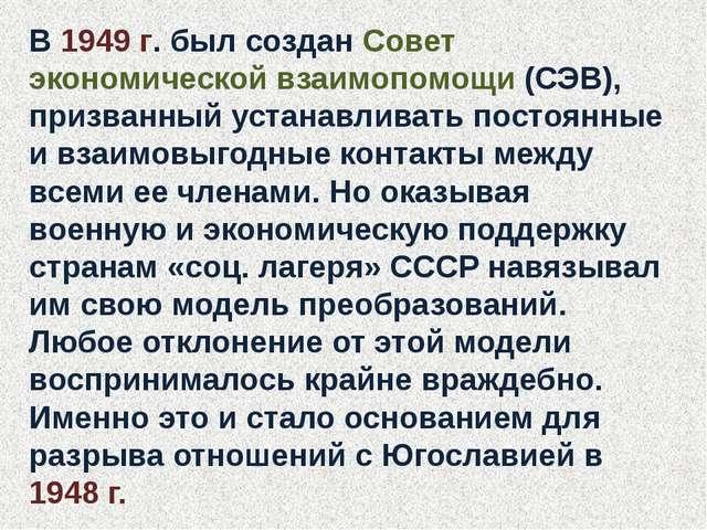 В 1949 г. был создан Совет экономической взаимопомощи (СЭВ), призванный устан...